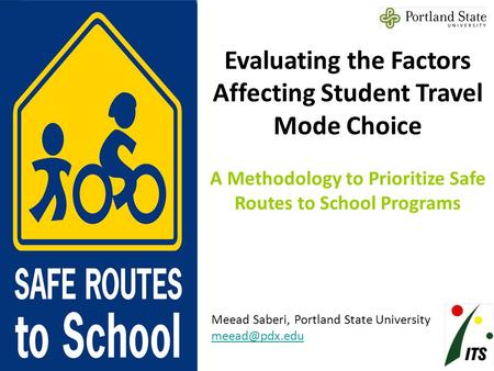 Evaluating the Factors Affecting Student Travel Mode Choice A Methodology to Prioritize Safe Routes to School Programs Meead Saberi, Portland State University.
