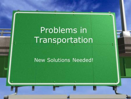 Problems in Transportation New Solutions Needed!.