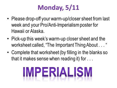 Monday, 5/11 Please drop-off your warm-up/closer sheet from last week and your Pro/Anti-Imperialism poster for Hawaii or Alaska. Pick-up this week's warm-up.