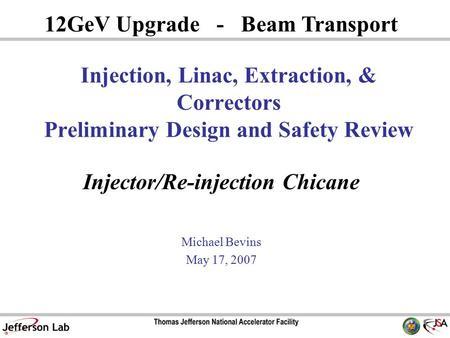 Injector/Re-injection Chicane Michael Bevins May 17, 2007 12GeV Upgrade - Beam Transport Injection, Linac, Extraction, & Correctors Preliminary Design.