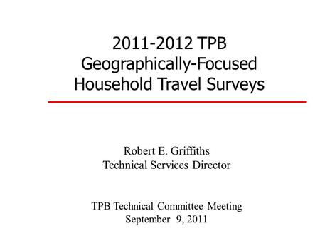 2011-2012 TPB Geographically-Focused Household Travel Surveys Robert E. Griffiths Technical Services Director TPB Technical Committee Meeting September.