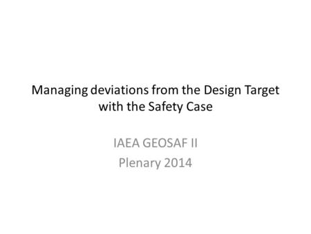 Managing deviations from the Design Target with the Safety Case IAEA GEOSAF II Plenary 2014.