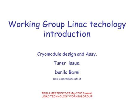 TESLA MEETING 26-28 May 2003 Frascati LINAC TECHNOLOGY WORKING GROUP Working Group Linac techology introduction Cryomodule design and Assy. Tuner issue.