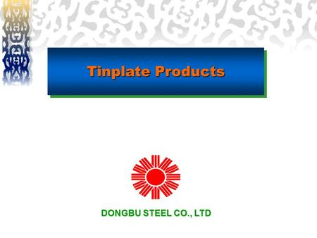 Tinplate Products DONGBU STEEL CO., LTD. Key Characteristics ◈ Dongbu's high technology allows for the cost-effective production of high-quality tinplate.