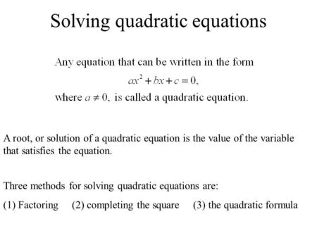 Solving quadratic equations A root, or solution of a quadratic equation is the value of the variable that satisfies the equation. Three methods for solving.
