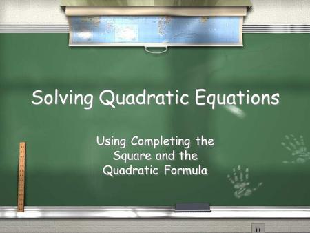 Solving Quadratic Equations Using Completing the Square and the Quadratic Formula.