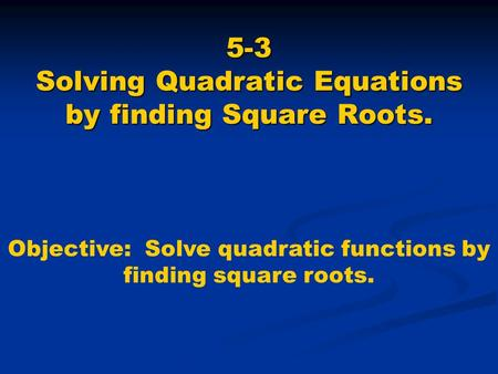 5-3 Solving Quadratic Equations by finding Square Roots. Objective: Solve quadratic functions by finding square roots.