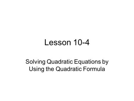Lesson 10-4 Solving Quadratic Equations by Using the Quadratic Formula.