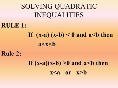 SOLVING QUADRATIC INEQUALITIES RULE 1: If (x-a) (x-b) < 0 and a<b then a<x<b Rule 2: If (x-a)(x-b) >0 and a<b then x b.