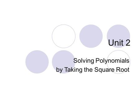 Unit 2 Solving Polynomials by Taking the Square Root.