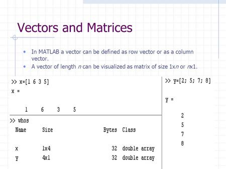 Vectors and Matrices In MATLAB a vector can be defined as row vector or as a column vector. A vector of length n can be visualized as matrix of size 1xn.