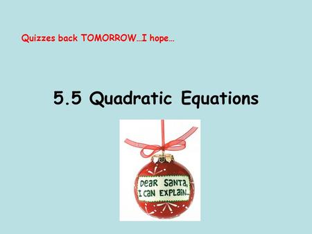 5.5 Quadratic Equations Quizzes back TOMORROW…I hope…