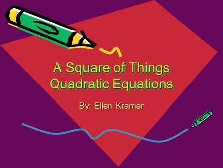 A Square of Things Quadratic Equations By: Ellen Kramer.