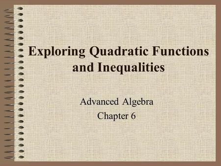 Exploring Quadratic Functions and Inequalities Advanced Algebra Chapter 6.