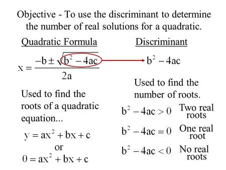 Objective - To use the discriminant to determine the number of real solutions for a quadratic. Quadratic FormulaDiscriminant Used to find the roots of.