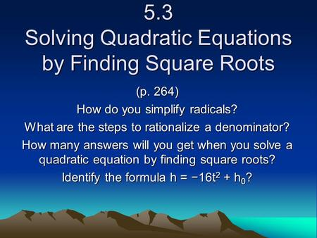 5.3 Solving Quadratic Equations by Finding Square Roots (p. 264) How do you simplify radicals? What are the steps to rationalize a denominator? How many.