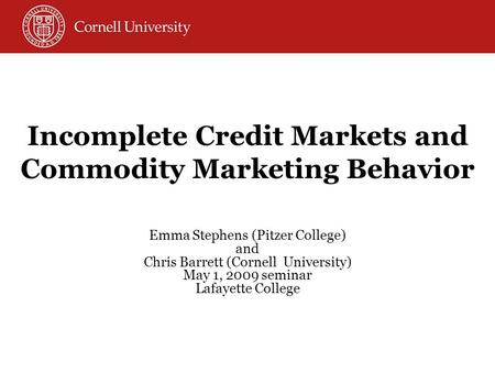 Incomplete Credit Markets and Commodity Marketing Behavior Emma Stephens (Pitzer College) and Chris Barrett (Cornell University) May 1, 2009 seminar Lafayette.