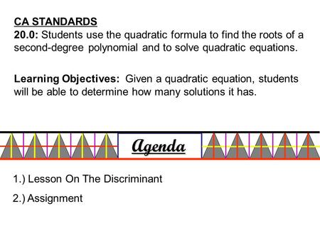 CA STANDARDS 20.0: Students use the quadratic formula to find the roots of a second-degree polynomial and to solve quadratic equations. Agenda 1.) Lesson.