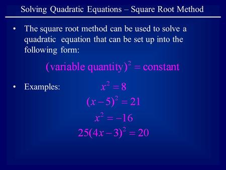 Solving Quadratic Equations – Square Root Method The square root method can be used to solve a quadratic equation that can be set up into the following.