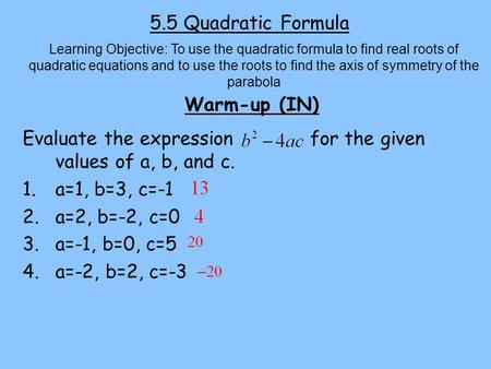 5.5 Quadratic Formula Warm-up (IN) Learning Objective: To use the quadratic formula to find real roots of quadratic equations and to use the roots to find.
