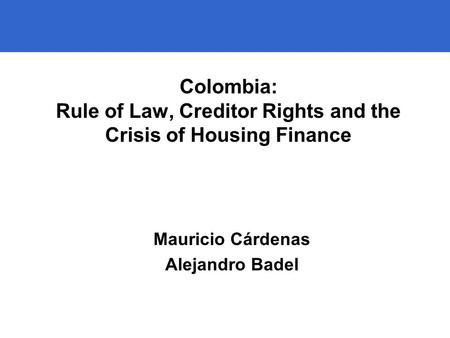 1 Colombia: Rule of Law, Creditor Rights and the Crisis of Housing Finance Mauricio Cárdenas Alejandro Badel.