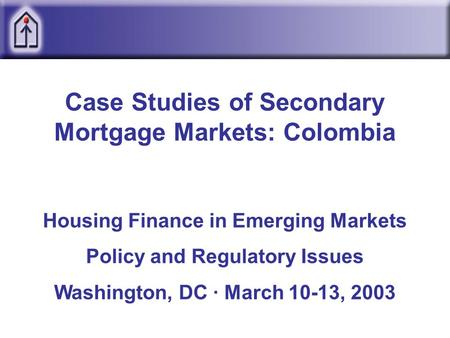 Case Studies of Secondary Mortgage Markets: Colombia Housing Finance in Emerging Markets Policy and Regulatory Issues Washington, DC · March 10-13, 2003.