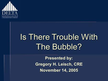 Is There Trouble With The Bubble? Presented by: Gregory H. Leisch, CRE November 14, 2005.