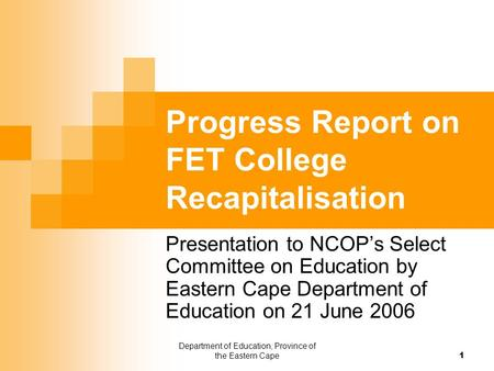 Department of Education, Province of the Eastern Cape 1 Progress Report on FET College Recapitalisation Presentation to NCOP's Select Committee on Education.