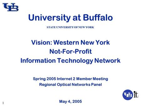 1 University at Buffalo Vision: Western New York Not-For-Profit Information Technology Network Spring 2005 Internet 2 Member Meeting Regional Optical Networks.