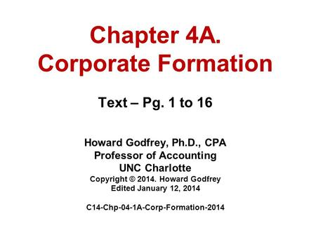Chapter 4A. Corporate Formation Text – Pg. 1 to 16 Howard Godfrey, Ph.D., CPA Professor of Accounting UNC Charlotte Copyright © 2014. Howard Godfrey Edited.