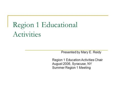 Region 1 Educational Activities Presented by Mary E. Reidy Region 1 Education Activities Chair August 2006, Syracuse, NY Summer Region 1 Meeting.