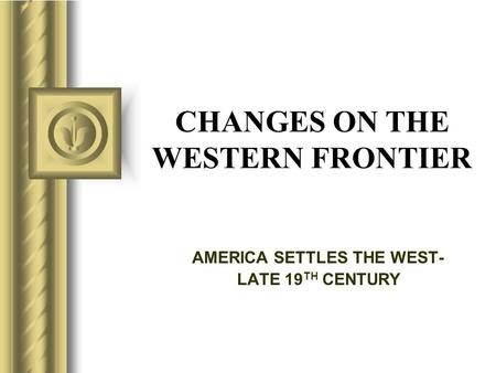 CHANGES ON THE WESTERN FRONTIER AMERICA SETTLES THE WEST- LATE 19 TH CENTURY.
