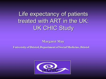 Life expectancy of patients treated with ART in the UK: UK CHIC Study Margaret May University of Bristol, Department of Social Medicine, Bristol.