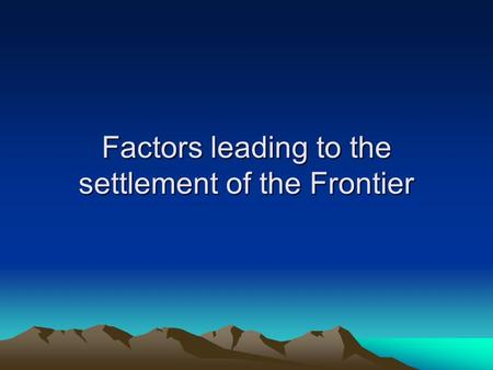 Factors leading to the settlement of the Frontier.
