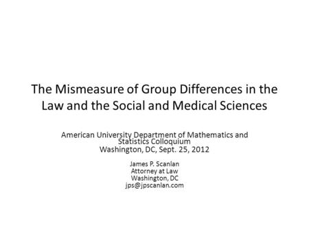 The Mismeasure of Group Differences in the Law and the Social and Medical Sciences American University Department of Mathematics and Statistics Colloquium.