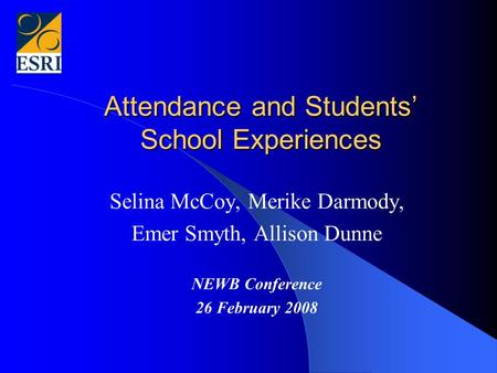 Attendance and Students' School Experiences Selina McCoy, Merike Darmody, Emer Smyth, Allison Dunne NEWB Conference 26 February 2008.
