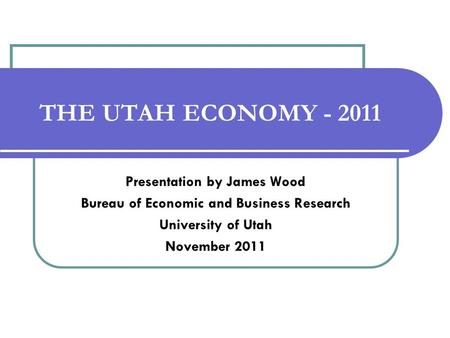 THE UTAH ECONOMY - 2011 Presentation by James Wood Bureau of Economic and Business Research University of Utah November 2011.
