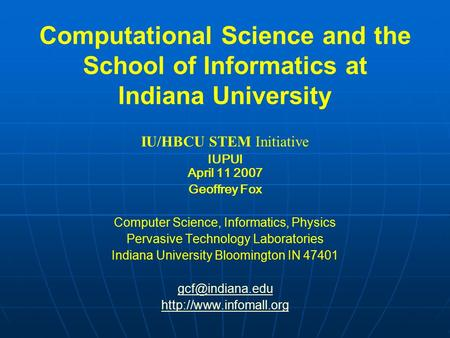 Computational Science and the School of Informatics at Indiana University IU/HBCU STEM Initiative IUPUI April 11 2007 Geoffrey Fox Computer Science, Informatics,