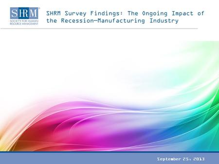SHRM Survey Findings: The Ongoing Impact of the Recession—Manufacturing Industry September 25, 2013.