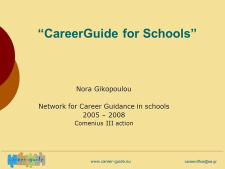 """CareerGuide for Schools"" Nora Gikopoulou Network for Career Guidance in schools 2005 – 2008 Comenius III action."
