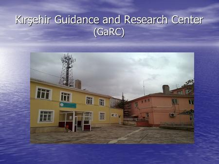 Kırşehir Guidance and Research Center (GaRC). What is GaRC? It is a governmental institution works under supervision of Ministry of National Education.