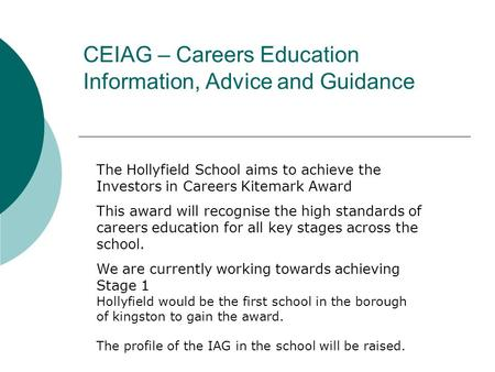 CEIAG – Careers Education Information, Advice and Guidance The Hollyfield School aims to achieve the Investors in Careers Kitemark Award This award will.