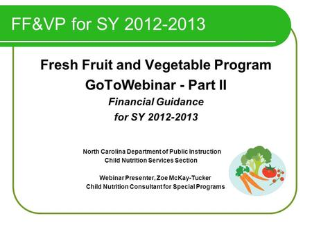 FF&VP for SY 2012-2013 Fresh Fruit and Vegetable Program GoToWebinar - Part II Financial Guidance for SY 2012-2013 North Carolina Department of Public.