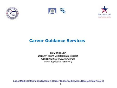 Labor Market Information System & Career Guidance Services Development Project 1 Career Guidance Services Ya.Ochirsukh Deputy Team Leader/CGS expert Consortium.