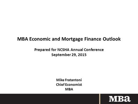 MBA Economic and Mortgage Finance Outlook Prepared for NCSHA Annual Conference September 29, 2015 Mike Fratantoni Chief Economist MBA.