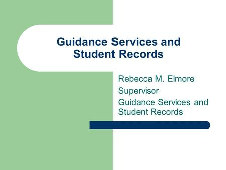 Guidance Services and Student Records Rebecca M. Elmore Supervisor Guidance Services and Student Records.