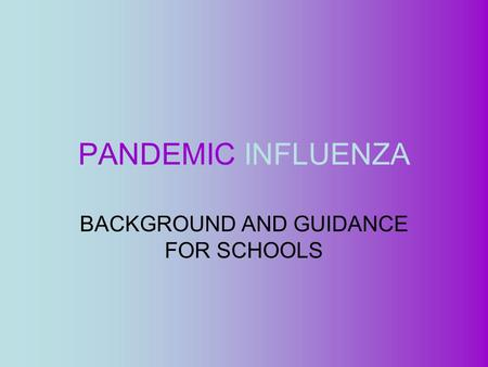 PANDEMIC INFLUENZA BACKGROUND AND GUIDANCE FOR SCHOOLS.