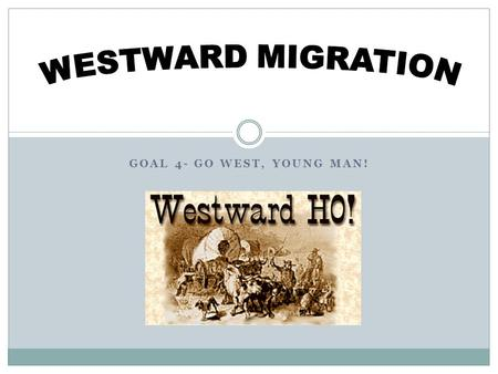 GOAL 4- GO WEST, YOUNG MAN!. Westward Migration Americans began moving west  More economic opportunities  Wheat, corn  Farm mechanization made it easier.