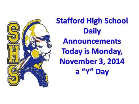 "Stafford High School Daily Announcements Today is Monday, November 3, 2014 a ""Y"" Day Stafford High School Daily Announcements Today is Monday, November."