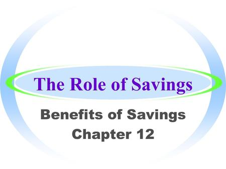The Role of Savings Benefits of Savings Chapter 12.